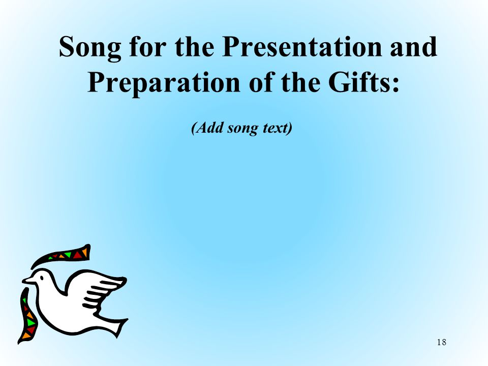 Song for the Presentation and Preparation of the Gifts: (Add song text) 18