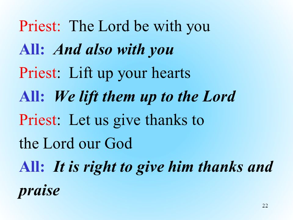 Priest: The Lord be with you All: And also with you Priest: Lift up your hearts All: We lift them up to the Lord Priest: Let us give thanks to the Lord our God All: It is right to give him thanks and praise 22