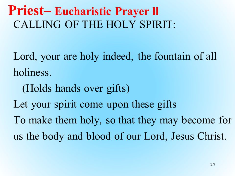 Priest– Eucharistic Prayer ll CALLING OF THE HOLY SPIRIT: Lord, your are holy indeed, the fountain of all holiness.