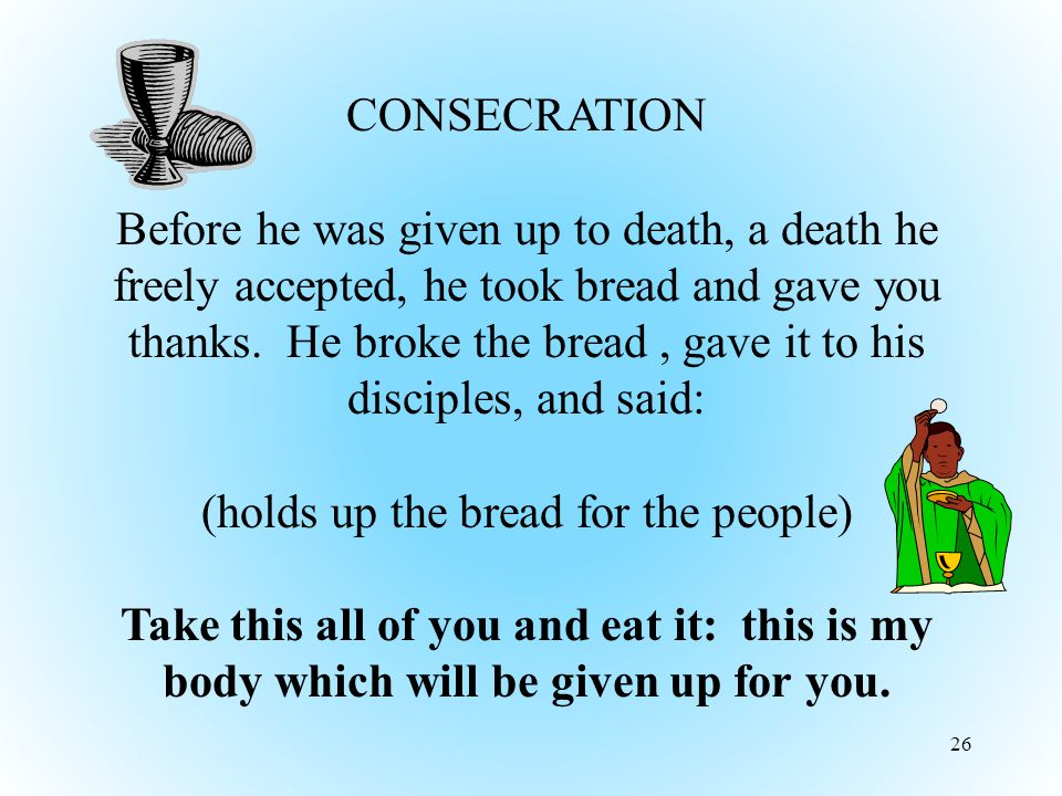 26 CONSECRATION Before he was given up to death, a death he freely accepted, he took bread and gave you thanks.