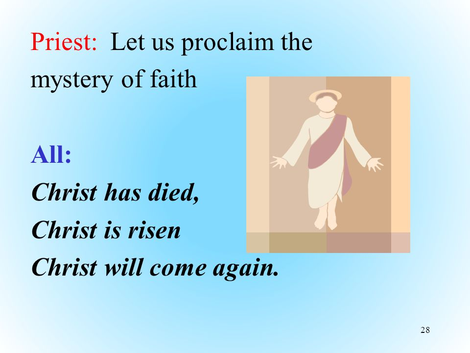 Priest: Let us proclaim the mystery of faith All: Christ has died, Christ is risen Christ will come again.