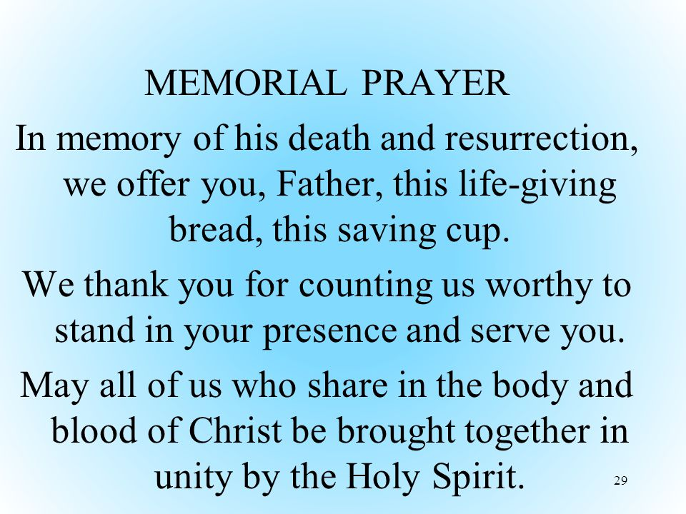 MEMORIAL PRAYER In memory of his death and resurrection, we offer you, Father, this life-giving bread, this saving cup.