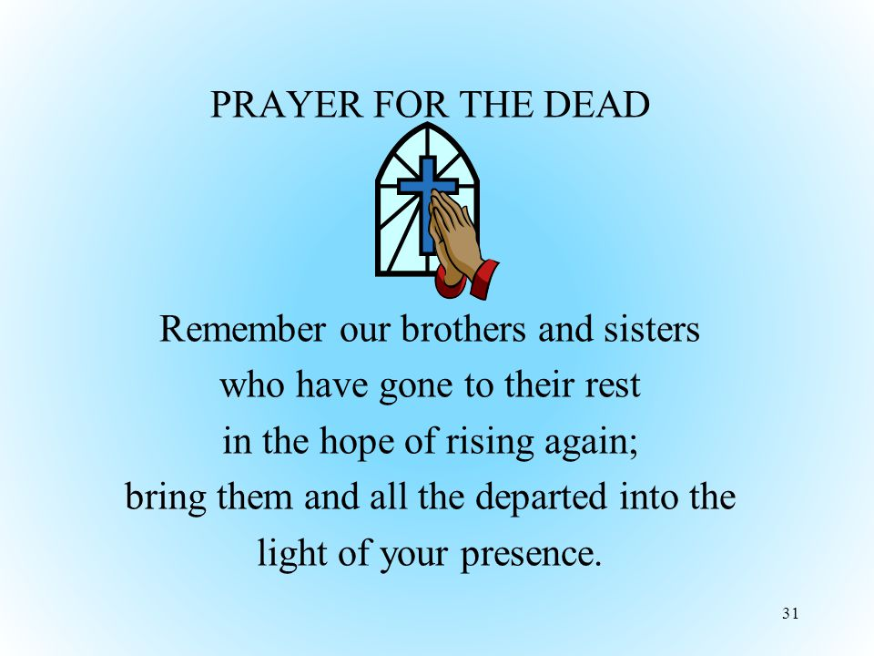 PRAYER FOR THE DEAD Remember our brothers and sisters who have gone to their rest in the hope of rising again; bring them and all the departed into the light of your presence.