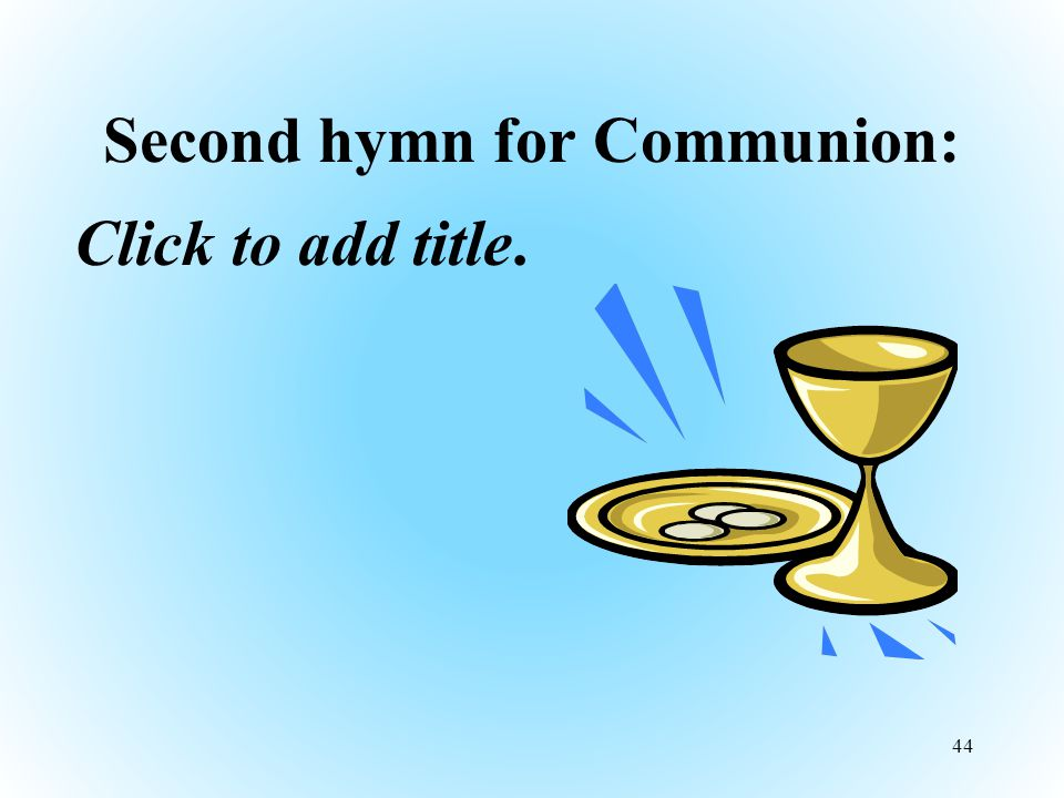 Second hymn for Communion: Click to add title. 44