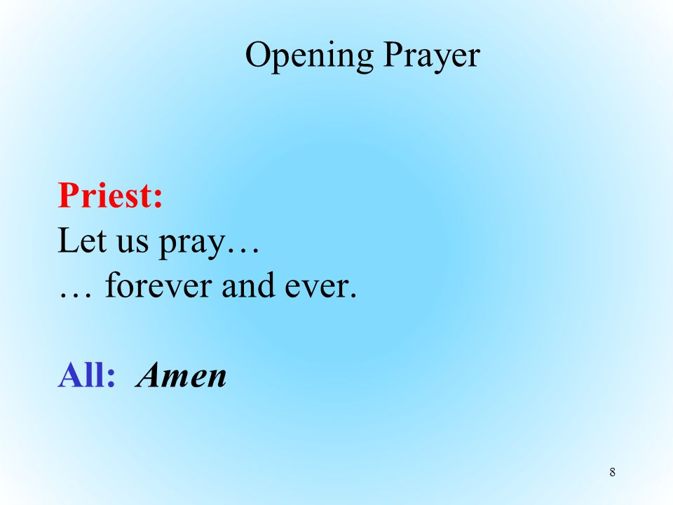 Priest: Let us pray… … forever and ever. All: Amen 8 Opening Prayer