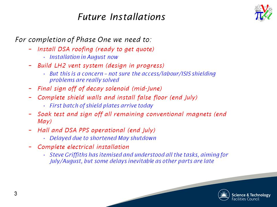 3 Future Installations For completion of Phase One we need to: –Install DSA roofing (ready to get quote) Installation in August now –Build LH2 vent system (design in progress) But this is a concern – not sure the access/labour/ISIS shielding problems are really solved –Final sign off of decay solenoid (mid-June) –Complete shield walls and install false floor (end July) First batch of shield plates arrive today –Soak test and sign off all remaining conventional magnets (end May) –Hall and DSA PPS operational (end July) Delayed due to shortened May shutdown –Complete electrical installation Steve Griffiths has itemised and understood all the tasks, aiming for July/August, but some delays inevitable as other parts are late