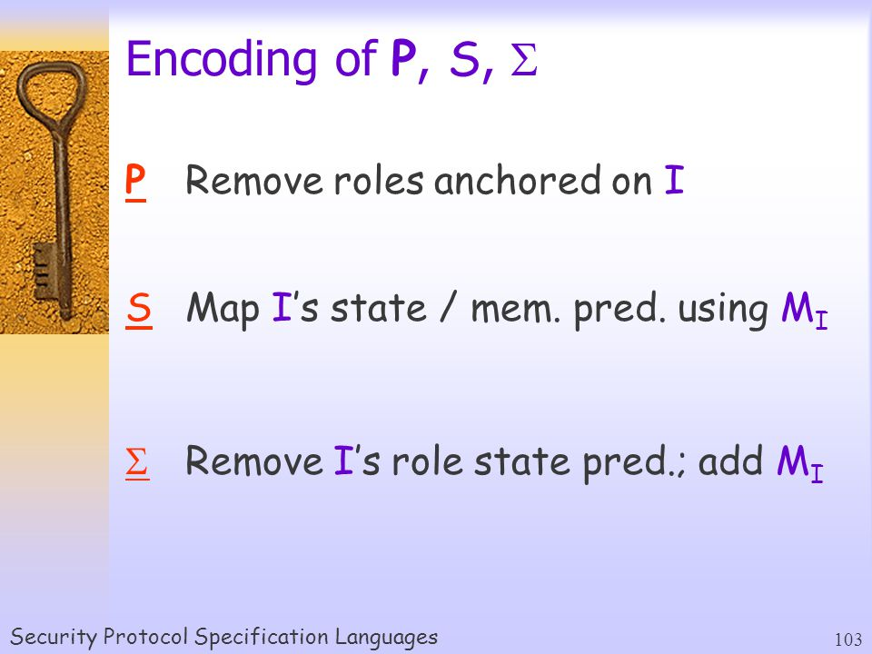 Security Protocol Specification Languages 103 Encoding of P, S,  PRemove roles anchored on I SMap I's state / mem.
