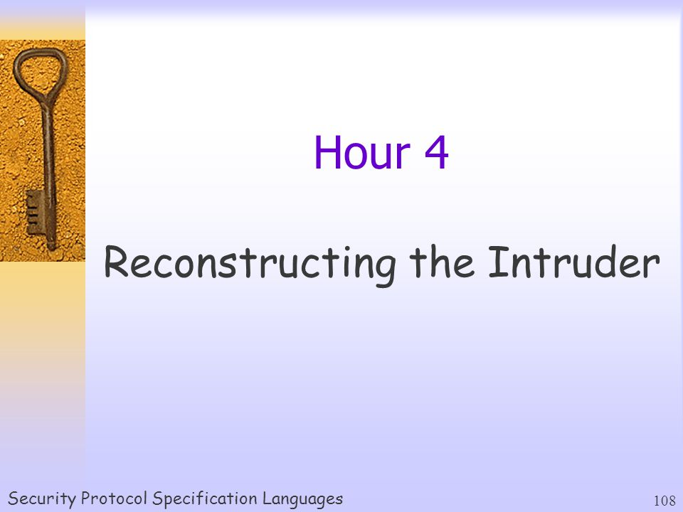 Security Protocol Specification Languages 108 Hour 4 Reconstructing the Intruder