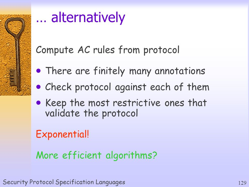 Security Protocol Specification Languages 129 … alternatively Compute AC rules from protocol  There are finitely many annotations  Check protocol against each of them  Keep the most restrictive ones that validate the protocol Exponential.