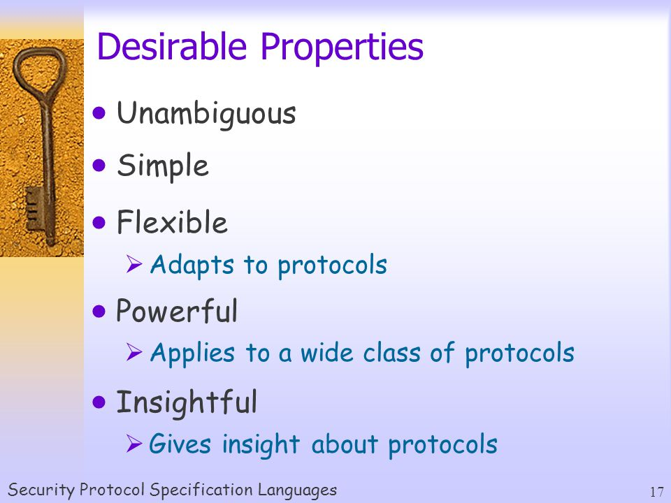 Security Protocol Specification Languages 17 Desirable Properties  Unambiguous  Simple  Flexible  Adapts to protocols  Powerful  Applies to a wide class of protocols  Insightful  Gives insight about protocols