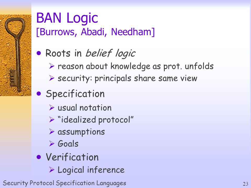 Security Protocol Specification Languages 23 BAN Logic [Burrows, Abadi, Needham]  Roots in belief logic  reason about knowledge as prot.