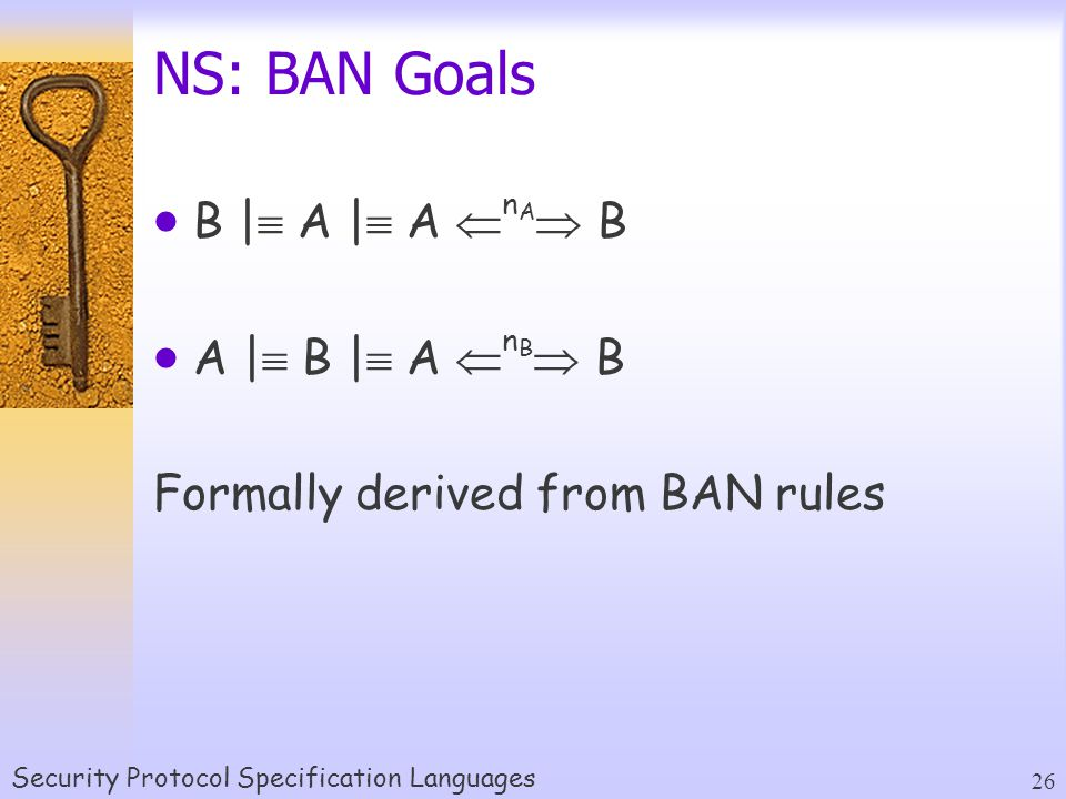 Security Protocol Specification Languages 26 NS: BAN Goals  B |  A |  A  n A  B  A |  B |  A  n B  B Formally derived from BAN rules