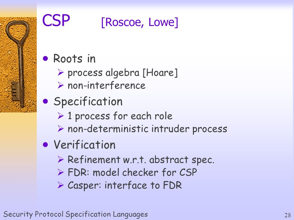 Security Protocol Specification Languages 28 CSP [Roscoe, Lowe]  Roots in  process algebra [Hoare]  non-interference  Specification  1 process for each role  non-deterministic intruder process  Verification  Refinement w.r.t.