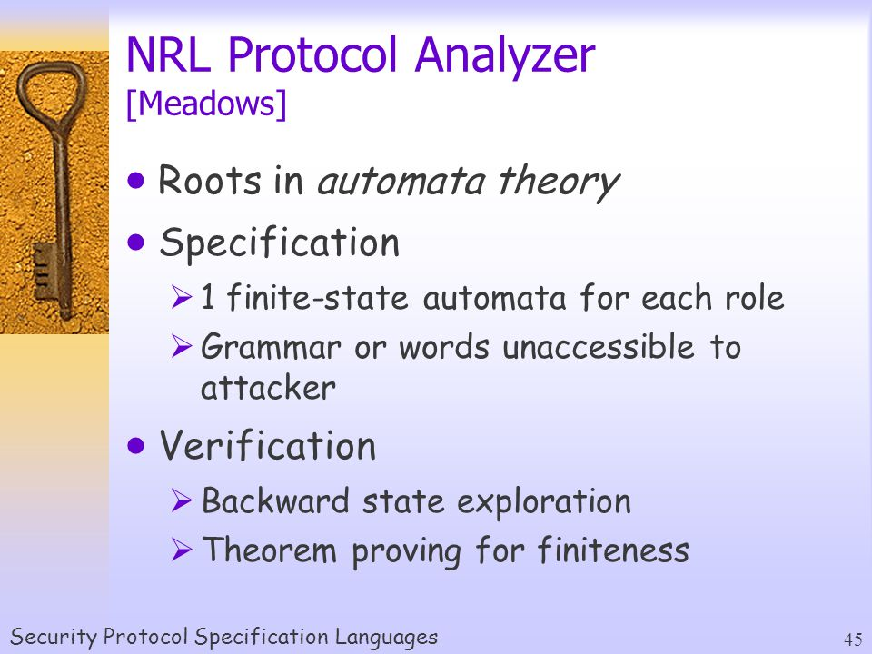 Security Protocol Specification Languages 45 NRL Protocol Analyzer [Meadows]  Roots in automata theory  Specification  1 finite-state automata for each role  Grammar or words unaccessible to attacker  Verification  Backward state exploration  Theorem proving for finiteness
