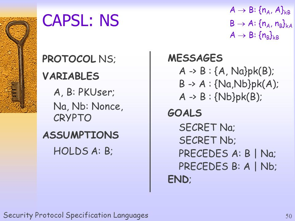 Security Protocol Specification Languages 50 CAPSL: NS PROTOCOL NS; VARIABLES A, B: PKUser; Na, Nb: Nonce, CRYPTO ASSUMPTIONS HOLDS A: B; A  B: {n A, A} kB B  A: {n A, n B } kA A  B: {n B } kB MESSAGES A -> B : {A, Na}pk(B); B -> A : {Na,Nb}pk(A); A -> B : {Nb}pk(B); GOALS SECRET Na; SECRET Nb; PRECEDES A: B | Na; PRECEDES B: A | Nb; END;