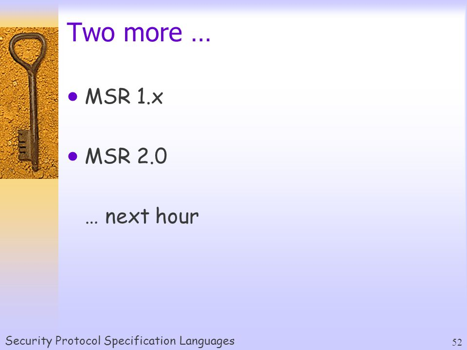 Security Protocol Specification Languages 52 Two more …  MSR 1.x  MSR 2.0 … next hour
