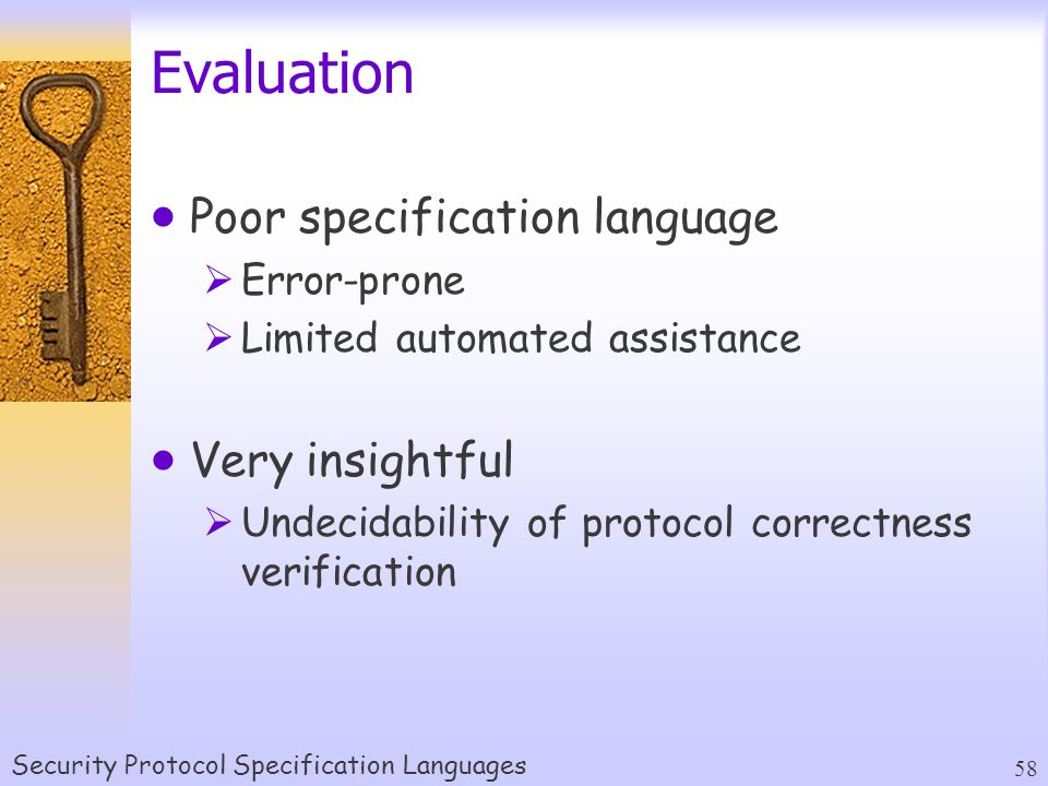 Security Protocol Specification Languages 58 Evaluation  Poor specification language  Error-prone  Limited automated assistance  Very insightful  Undecidability of protocol correctness verification