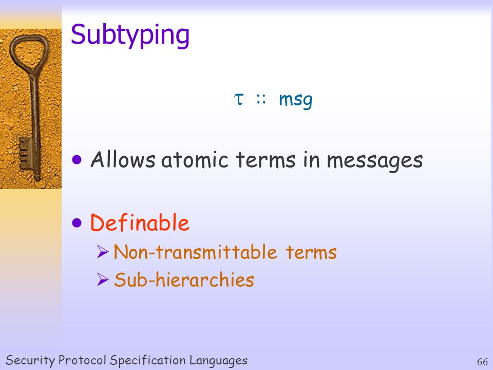 Security Protocol Specification Languages 66 Subtyping  Allows atomic terms in messages  Definable  Non-transmittable terms  Sub-hierarchies  :: msg