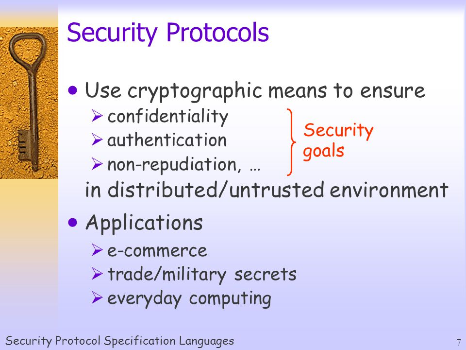 Security Protocol Specification Languages 7 Security Protocols  Use cryptographic means to ensure  confidentiality  authentication  non-repudiation, … in distributed/untrusted environment  Applications  e-commerce  trade/military secrets  everyday computing Security goals