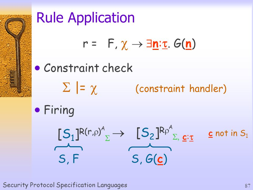 Security Protocol Specification Languages 87 Rule Application S, F  [S 2 ] R  A  c:  c not in S 1 S, G(c) [S 1 ] R(r,  ) A   Firing r = F,    n: .