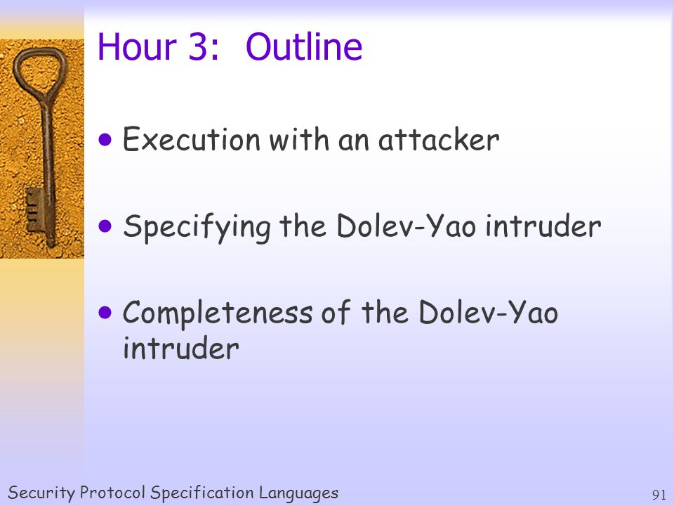 Security Protocol Specification Languages 91 Hour 3: Outline  Execution with an attacker  Specifying the Dolev-Yao intruder  Completeness of the Dolev-Yao intruder
