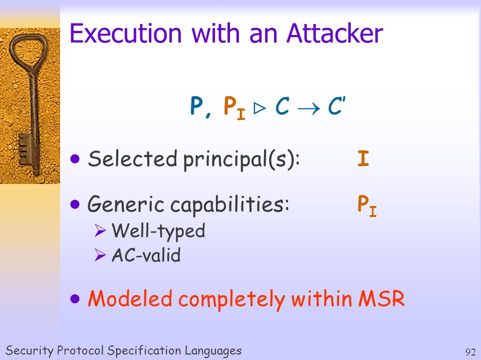 Security Protocol Specification Languages 92 Execution with an Attacker P, P I  C  C'  Selected principal(s):I  Generic capabilities:P I  Well-typed  AC-valid  Modeled completely within MSR