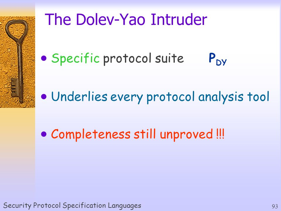 Security Protocol Specification Languages 93 The Dolev-Yao Intruder  Specific protocol suiteP DY  Underlies every protocol analysis tool  Completeness still unproved !!!