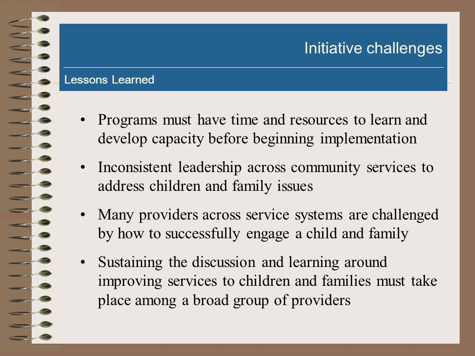 Standardized procedures and tools are being implemented across a number of program services Decisions are increasingly data driven Accountability is less burdensome on service providers The efficacy of program services are being proven Service providers have learned to support meaningful and measurable outcomes Building capacity Lessons Learned