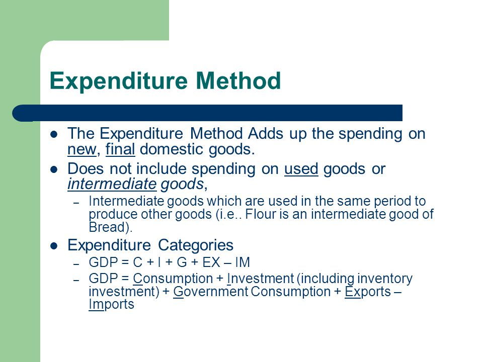 Expenditure Method The Expenditure Method Adds up the spending on new, final domestic goods.