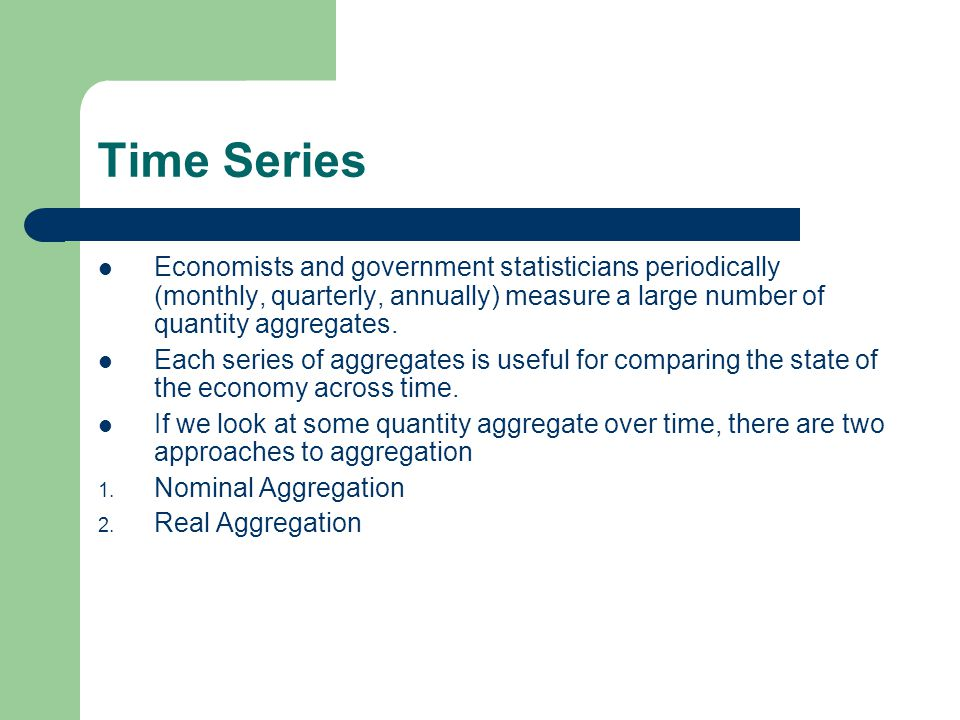 Time Series Economists and government statisticians periodically (monthly, quarterly, annually) measure a large number of quantity aggregates.