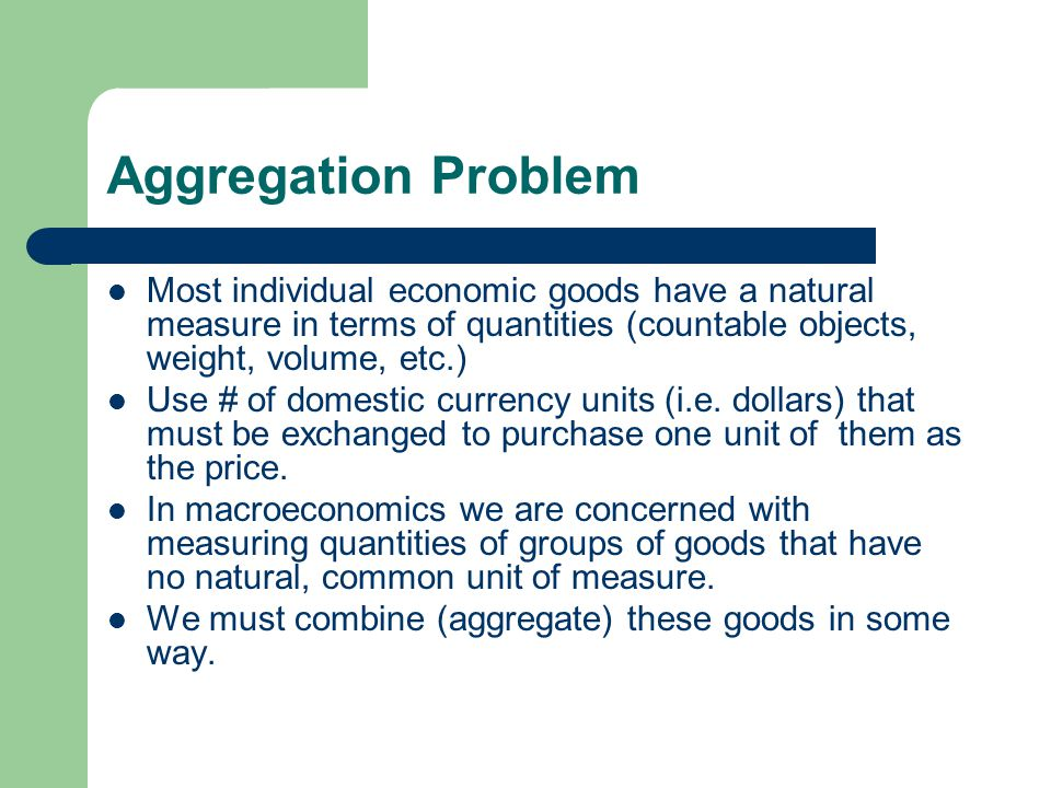 Aggregation Problem Most individual economic goods have a natural measure in terms of quantities (countable objects, weight, volume, etc.) Use # of domestic currency units (i.e.
