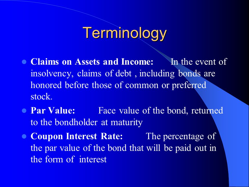 Terminology Claims on Assets and Income:In the event of insolvency, claims of debt, including bonds are honored before those of common or preferred stock.