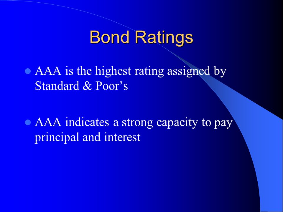 Bond Ratings AAA is the highest rating assigned by Standard & Poor's AAA indicates a strong capacity to pay principal and interest
