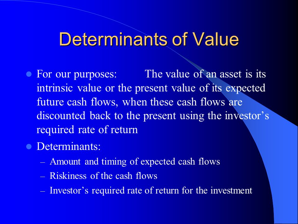 Determinants of Value For our purposes:The value of an asset is its intrinsic value or the present value of its expected future cash flows, when these cash flows are discounted back to the present using the investor's required rate of return Determinants: – Amount and timing of expected cash flows – Riskiness of the cash flows – Investor's required rate of return for the investment