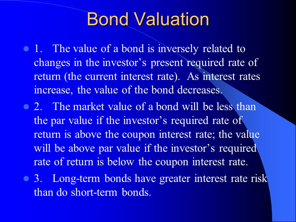 Bond Valuation 1.The value of a bond is inversely related to changes in the investor's present required rate of return (the current interest rate).