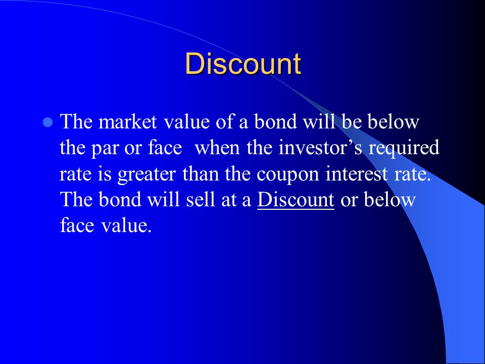 Discount The market value of a bond will be below the par or face when the investor's required rate is greater than the coupon interest rate.