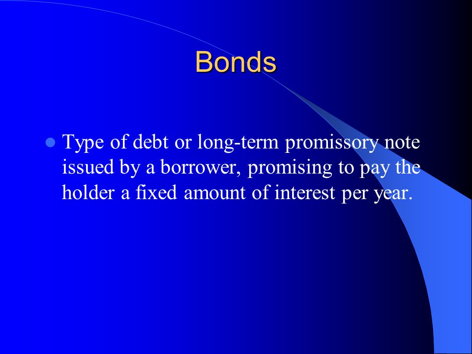 Bonds Type of debt or long-term promissory note issued by a borrower, promising to pay the holder a fixed amount of interest per year.