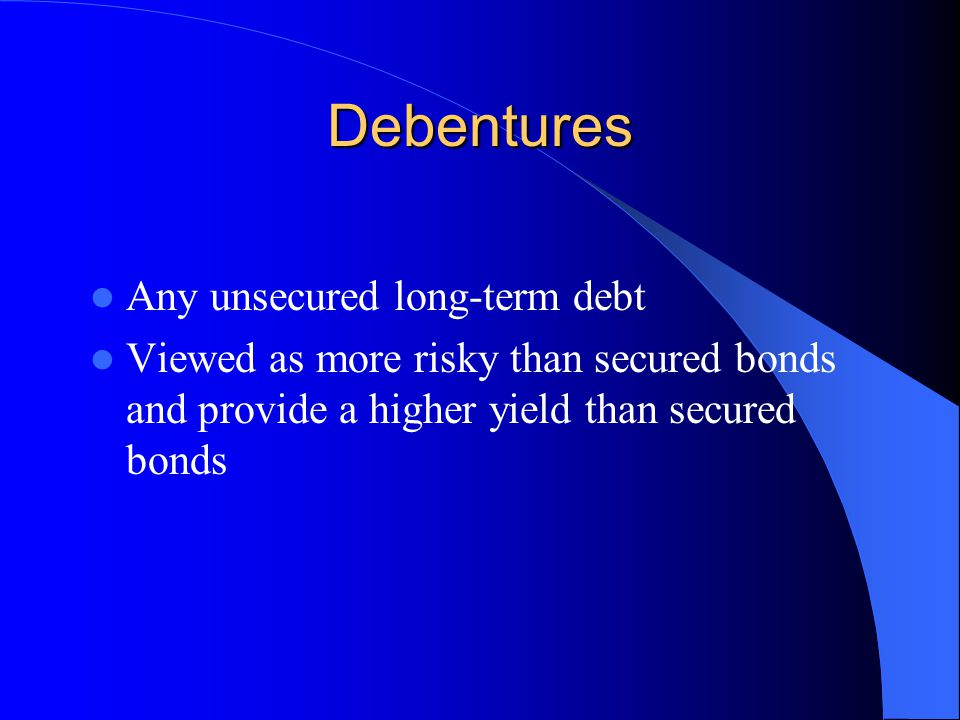Debentures Any unsecured long-term debt Viewed as more risky than secured bonds and provide a higher yield than secured bonds