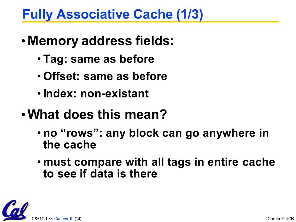 CS61C L33 Caches III (14) Garcia © UCB Fully Associative Cache (1/3) Memory address fields: Tag: same as before Offset: same as before Index: non-existant What does this mean.