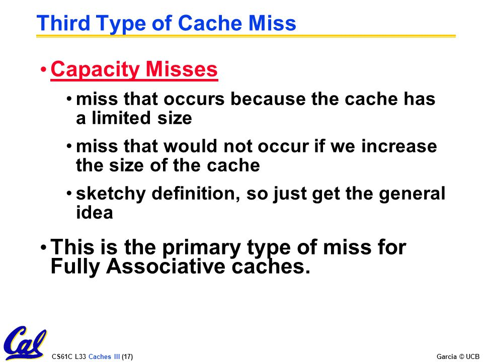 CS61C L33 Caches III (17) Garcia © UCB Third Type of Cache Miss Capacity Misses miss that occurs because the cache has a limited size miss that would not occur if we increase the size of the cache sketchy definition, so just get the general idea This is the primary type of miss for Fully Associative caches.