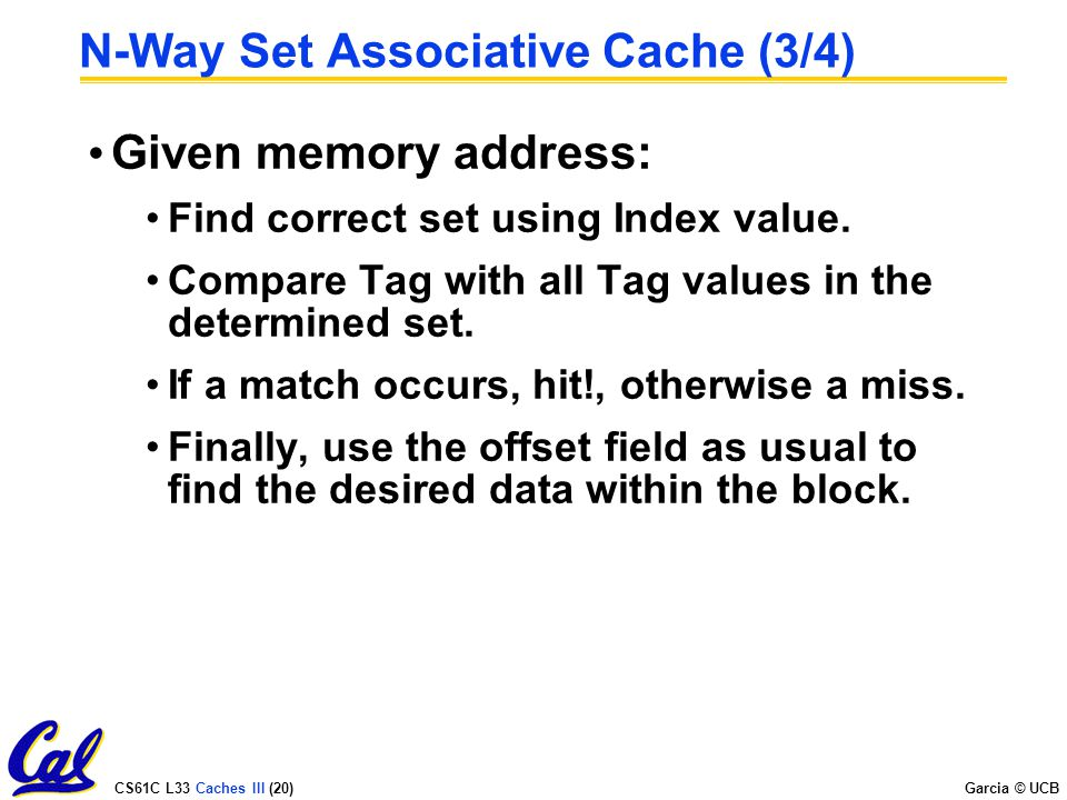 CS61C L33 Caches III (20) Garcia © UCB N-Way Set Associative Cache (3/4) Given memory address: Find correct set using Index value.