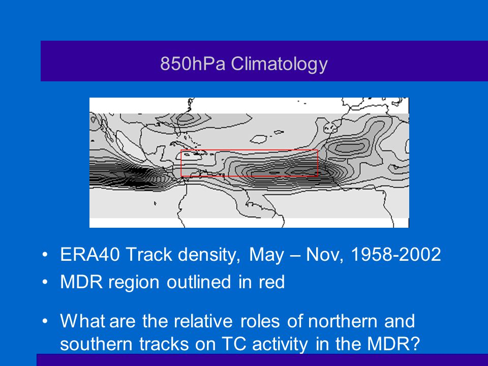 850hPa Climatology ERA40 Track density, May – Nov, MDR region outlined in red What are the relative roles of northern and southern tracks on TC activity in the MDR
