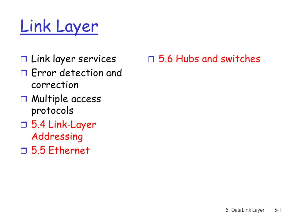 5: DataLink Layer5-1 Link Layer r Link layer services r Error detection and correction r Multiple access protocols r 5.4 Link-Layer Addressing r 5.5 Ethernet r 5.6 Hubs and switches