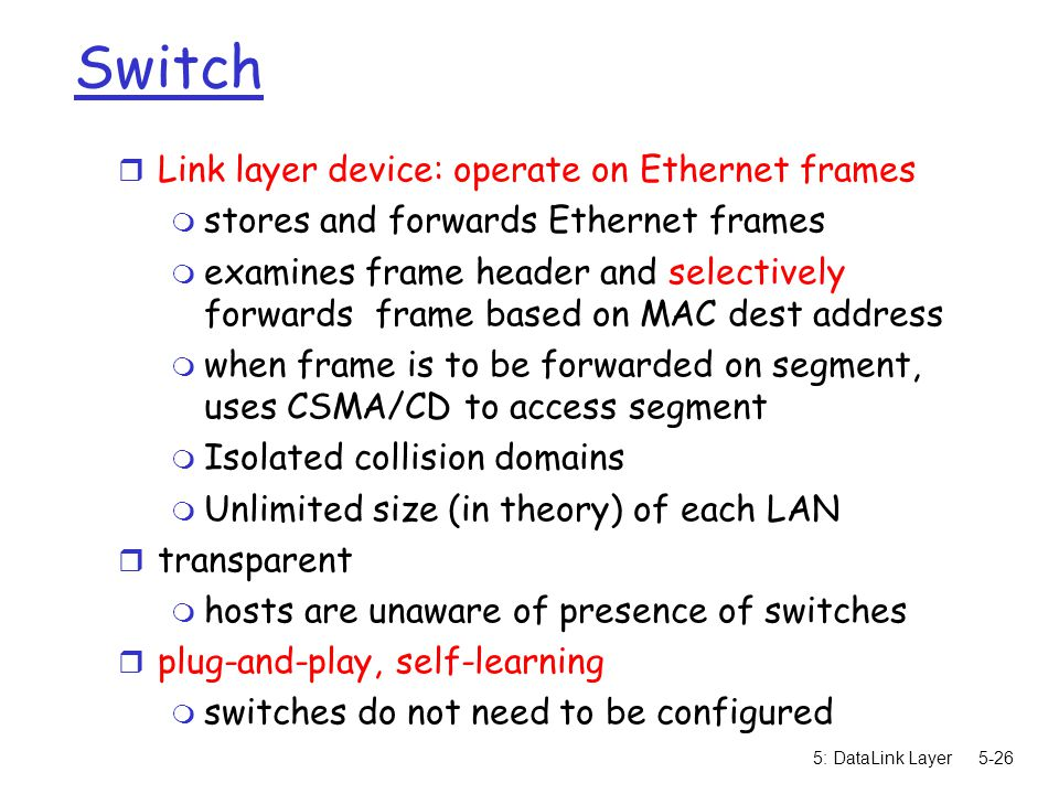 5: DataLink Layer5-26 Switch r Link layer device: operate on Ethernet frames m stores and forwards Ethernet frames m examines frame header and selectively forwards frame based on MAC dest address m when frame is to be forwarded on segment, uses CSMA/CD to access segment m Isolated collision domains m Unlimited size (in theory) of each LAN r transparent m hosts are unaware of presence of switches r plug-and-play, self-learning m switches do not need to be configured