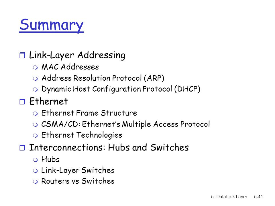 5: DataLink Layer5-41 Summary r Link-Layer Addressing m MAC Addresses m Address Resolution Protocol (ARP) m Dynamic Host Configuration Protocol (DHCP) r Ethernet m Ethernet Frame Structure m CSMA/CD: Ethernet's Multiple Access Protocol m Ethernet Technologies r Interconnections: Hubs and Switches m Hubs m Link-Layer Switches m Routers vs Switches