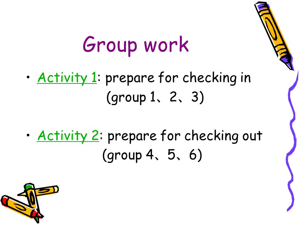 Group work Activity 1: prepare for checking inActivity 1 (group 1 、 2 、 3) Activity 2: prepare for checking outActivity 2 (group 4 、 5 、 6)