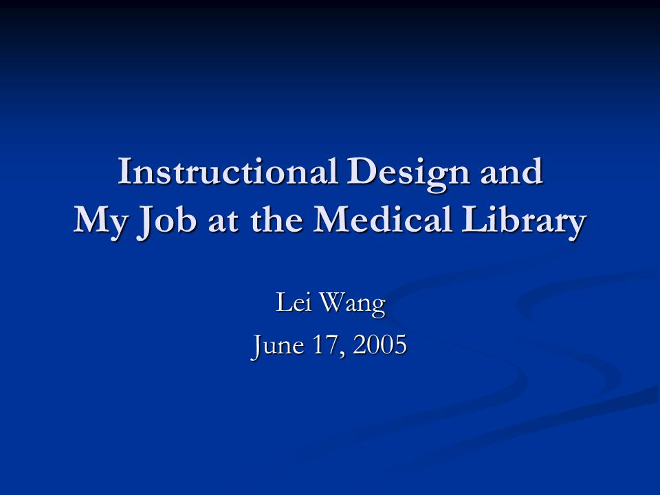 Instructional Design and My Job at the Medical Library Lei Wang June 17, 2005