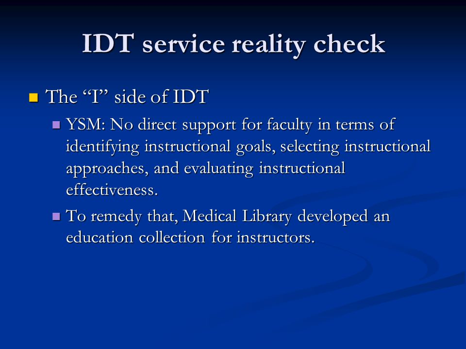 IDT service reality check The I side of IDT The I side of IDT YSM: No direct support for faculty in terms of identifying instructional goals, selecting instructional approaches, and evaluating instructional effectiveness.