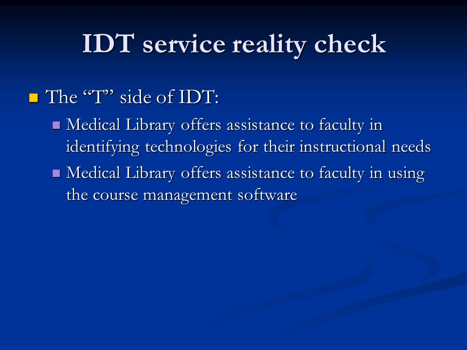 IDT service reality check The T side of IDT: The T side of IDT: Medical Library offers assistance to faculty in identifying technologies for their instructional needs Medical Library offers assistance to faculty in identifying technologies for their instructional needs Medical Library offers assistance to faculty in using the course management software Medical Library offers assistance to faculty in using the course management software