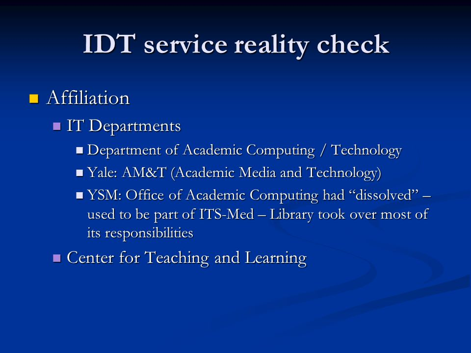 IDT service reality check Affiliation Affiliation IT Departments IT Departments Department of Academic Computing / Technology Department of Academic Computing / Technology Yale: AM&T (Academic Media and Technology) Yale: AM&T (Academic Media and Technology) YSM: Office of Academic Computing had dissolved – used to be part of ITS-Med – Library took over most of its responsibilities YSM: Office of Academic Computing had dissolved – used to be part of ITS-Med – Library took over most of its responsibilities Center for Teaching and Learning Center for Teaching and Learning